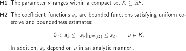 \begin{enumerate} \item[\textbf{H1}] The parameter $\nu$ ranges within a compact set $\mathcal K \subseteq \mathbb{R}^d$.          \item[\textbf{H2}] The coefficient functions $a_\nu$ are bounded functions satisfying uniform coercive and boundedness estimates: \begin{equation*} \begin{aligned} &  0 < a_1\leq  \norm{a_\nu}_{L^\infty(\Omega)} \leq a_2,\quad  &\nu \in K. \label{UEA} \end{aligned} \end{equation*} In addition, $a_\nu$ depend on $\nu$ in an analytic manner . \end{enumerate}