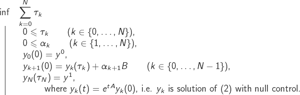 \[ 	\begin{array}{cl} 		\inf & \displaystyle{\sum_{k=0}^N\tau_k}\\[1mm] 		\vline & \begin{array}{l} 			0\leqslant \tau_k\qquad (k\in\{0,\dots,N\}),\\ 			0\leqslant \alpha_k\qquad (k\in\{1,\dots,N\}),\\ 			y_0(0)=y^0,\\ 			y_{k+1}(0)=y_k(\tau_k)+\alpha_{k+1}B\qquad(k\in\{0,\dots,N-1\}),\\ 			y_{N}(\tau_N)=y^1,\\ 			\text{~\qquad where $y_k(t)=e^{tA}y_k(0)$, i.e.~$y_k$ is solution of (2) with null control.} 		\end{array} 	\end{array} \]