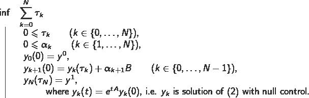 \[ \begin{array}{cl} \inf & \displaystyle{\sum_{k=0}^N\tau_k}\\[1mm] \vline & \begin{array}{l} 0\leqslant \tau_k\qquad (k\in\{0,\dots,N\}),\\ 0\leqslant \alpha_k\qquad (k\in\{1,\dots,N\}),\\ y_0(0)=y^0,\\ y_{k+1}(0)=y_k(\tau_k)+\alpha_{k+1}B\qquad(k\in\{0,\dots,N-1\}),\\ y_{N}(\tau_N)=y^1,\\ \text{~\qquad where $y_k(t)=e^{tA}y_k(0)$, i.e.~$y_k$ is solution of (2) with null control.} \end{array} \end{array} \]