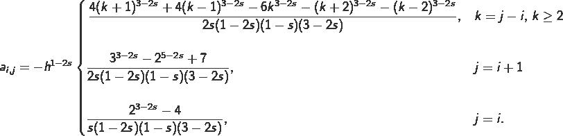 \begin{align*} a_{i,j} = -h^{1-2s} \begin{cases} \displaystyle \,\frac{4(k+1)^{3-2s} + 4(k-1)^{3-2s}-6k^{3-2s}-(k+2)^{3-2s}-(k-2)^{3-2s}}{2s(1-2s)(1-s)(3-2s)}, & \displaystyle k=j-i,\,k\geq 2 \\ \\ \displaystyle\frac{3^{3-2s}-2^{5-2s}+7}{2s(1-2s)(1-s)(3-2s)}, & \displaystyle j=i+1 \\ \\ \displaystyle\frac{2^{3-2s}-4}{s(1-2s)(1-s)(3-2s)}, & \displaystyle j=i. \end{cases} \end{align*}